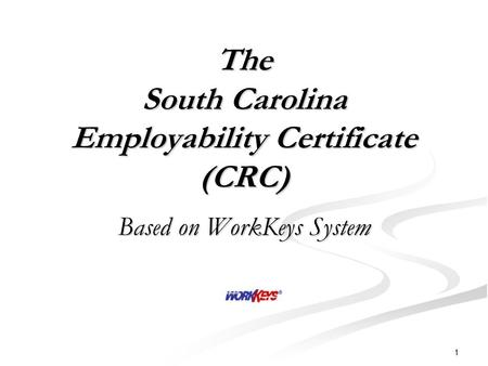 1 The South Carolina Employability Certificate (CRC) Based on WorkKeys System.
