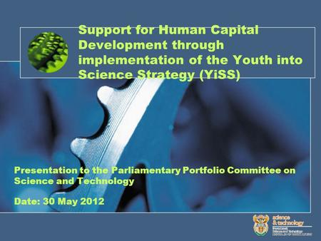 Support for Human Capital Development through implementation of the Youth into Science Strategy (YiSS) Presentation to the Parliamentary Portfolio Committee.