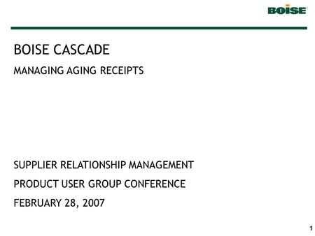 1 BOISE CASCADE MANAGING AGING RECEIPTS SUPPLIER RELATIONSHIP MANAGEMENT PRODUCT USER GROUP CONFERENCE FEBRUARY 28, 2007.