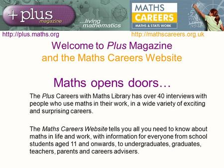 Welcome to Plus Magazine and the Maths Careers Website Maths opens doors… The Plus Careers with Maths Library has over 40 interviews with people who use.