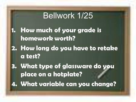 Bellwork 1/25 1.How much of your grade is homework worth? 2.How long do you have to retake a test? 3.What type of glassware do you place on a hotplate?