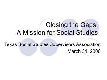 Closing the Gaps: A Mission for Social Studies Texas Social Studies Supervisors Association March 31, 2006.
