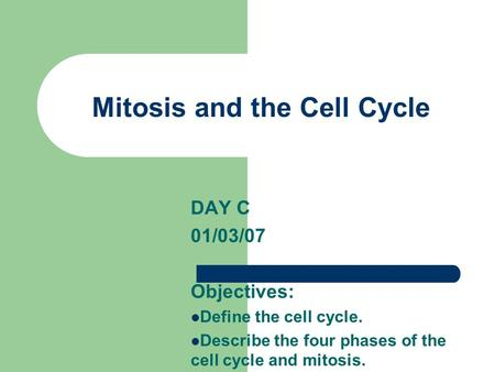 Mitosis and the Cell Cycle DAY C 01/03/07 Objectives: Define the cell cycle. Describe the four phases of the cell cycle and mitosis.