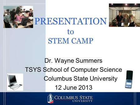 PRESENTATION to STEM CAMP Dr. Wayne Summers TSYS School of Computer Science Columbus State University 12 June 2013.