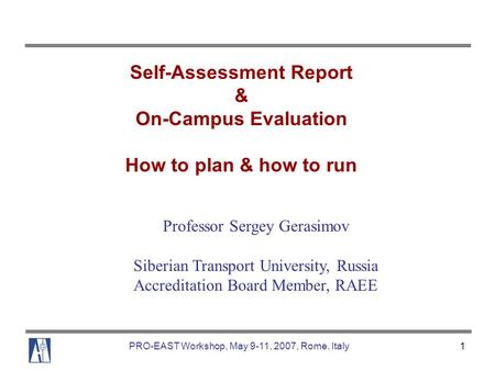 PRO-EAST Workshop, May 9-11, 2007, Rome, Italy1 Self-Assessment Report & On-Campus Evaluation How to plan & how to run Professor Sergey Gerasimov Siberian.