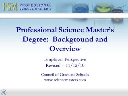 Professional Science Master's Degree: Background and Overview Employer Perspective Revised – 11/12/10 Council of Graduate Schools www.sciencemasters.com.