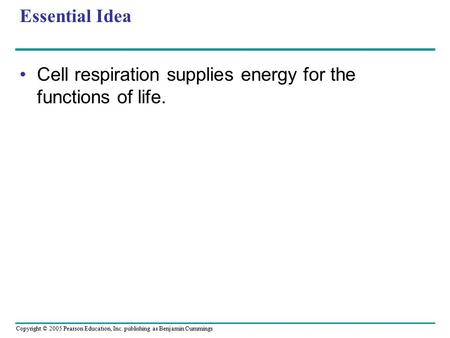 Copyright © 2005 Pearson Education, Inc. publishing as Benjamin Cummings Essential Idea Cell respiration supplies energy for the functions of life.