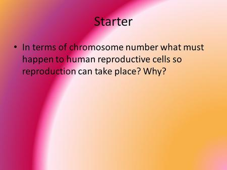 Starter In terms of chromosome number what must happen to human reproductive cells so reproduction can take place? Why?