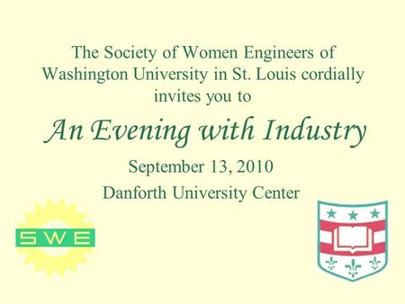 The Society of Women Engineers of Washington University in St. Louis cordially invites you to An Evening with Industry September 13, 2010 Danforth University.