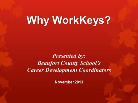 Why WorkKeys? Presented by: Beaufort County School's Career Development Coordinators November 2013.