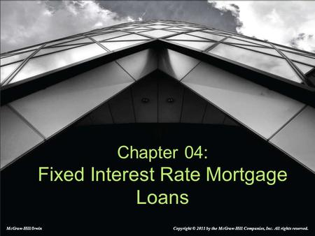 Chapter 04: Fixed Interest Rate Mortgage Loans McGraw-Hill/Irwin Copyright © 2011 by the McGraw-Hill Companies, Inc. All rights reserved.