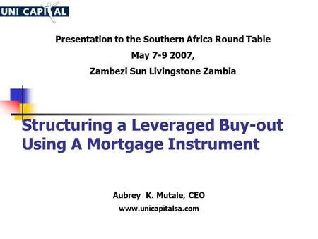Structuring a Leveraged Buy-out Using A Mortgage Instrument Aubrey K. Mutale, CEO www.unicapitalsa.com Presentation to the Southern Africa Round Table.