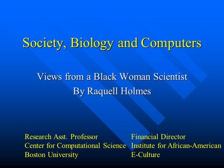 Society, Biology and Computers Views from a Black Woman Scientist By Raquell Holmes Research Asst. Professor Center for Computational Science Boston University.