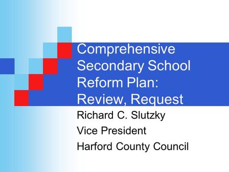 Comprehensive Secondary School Reform Plan: Review, Request Richard C. Slutzky Vice President Harford County Council.