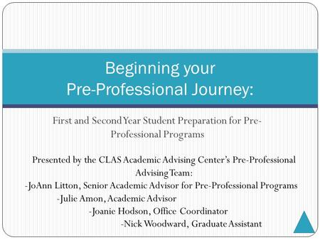 First and Second Year Student Preparation for Pre- Professional Programs Beginning your Pre-Professional Journey: Presented by the CLAS Academic Advising.