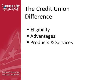 The Credit Union Difference  Eligibility  Advantages  Products & Services.