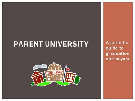 A parent's guide to graduation and beyond PARENT UNIVERSITY.