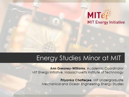 Energy Studies Minor at MIT Ann Greaney-Williams, Academic Coordinator MIT Energy Initiative, Massachusetts Institute of Technology Priyanka Chatterjee,