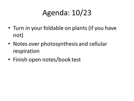 Agenda: 10/23 Turn in your foldable on plants (if you have not) Notes over photosynthesis and cellular respiration Finish open notes/book test.