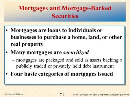 ©2007, The McGraw-Hill Companies, All Rights Reserved 7-1 McGraw-Hill/Irwin Mortgages and Mortgage-Backed Securities Mortgages are loans to individuals.