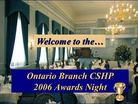 Ontario Branch CSHP 2006 Awards Night Welcome to the…