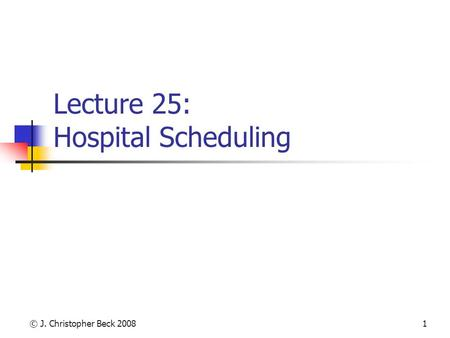 © J. Christopher Beck 20081 Lecture 25: Hospital Scheduling.