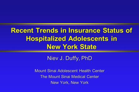 Recent Trends in Insurance Status of Hospitalized Adolescents in New York State Niev J. Duffy, PhD Mount Sinai Adolescent Health Center The Mount Sinai.