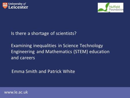 Www.le.ac.uk Is there a shortage of scientists? Examining inequalities in Science Technology Engineering and Mathematics (STEM) education and careers Emma.