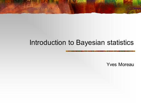 Introduction to Bayesian statistics Yves Moreau. Overview The Cox-Jaynes axioms Bayes' rule Probabilistic models Maximum likelihood Maximum a posteriori.