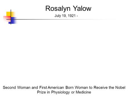 Rosalyn Yalow July 19, 1921 - Second Woman and First American Born Woman to Receive the Nobel Prize in Physiology or Medicine.