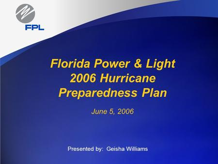 Florida Power & Light 2006 Hurricane Preparedness Plan June 5, 2006 Presented by: Geisha Williams.