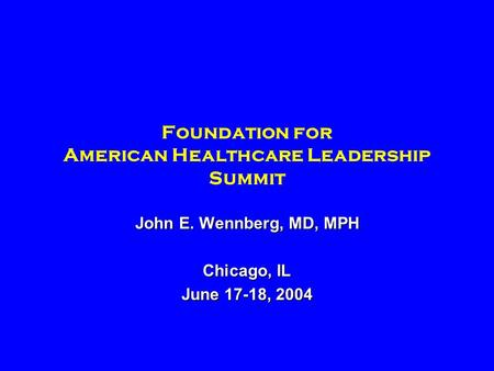 Foundation for American Healthcare Leadership Summit John E. Wennberg, MD, MPH Chicago, IL June 17-18, 2004.