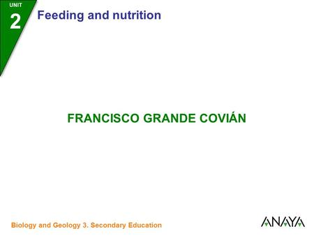 UNIT 2 Feeding and nutrition FRANCISCO GRANDE COVIÁN Biology and Geology 3. Secondary Education.