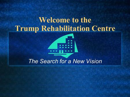 Welcome to the Trump Rehabilitation Centre The Search for a New Vision.
