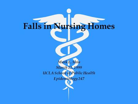 Falls in Nursing Homes Mark L. Shiu March 12, 1999 UCLA School of Public Health Epidemiology 247.