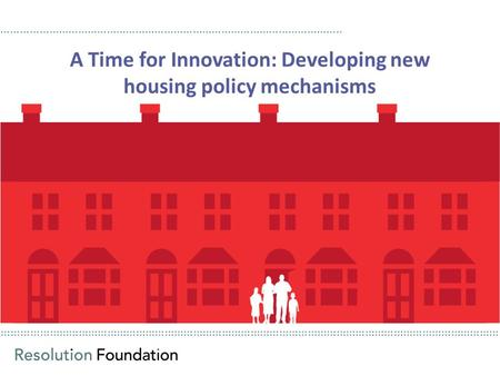 ………………………………………………………………………………………………………………………………………… A Time for Innovation: Developing new housing policy mechanisms ……………………………………………………………………………………………..