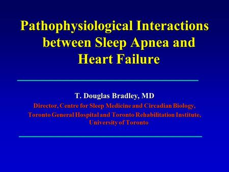 Pathophysiological Interactions between <strong>Sleep</strong> <strong>Apnea</strong> and Heart Failure T. Douglas Bradley, MD Director, Centre for <strong>Sleep</strong> Medicine and Circadian Biology,