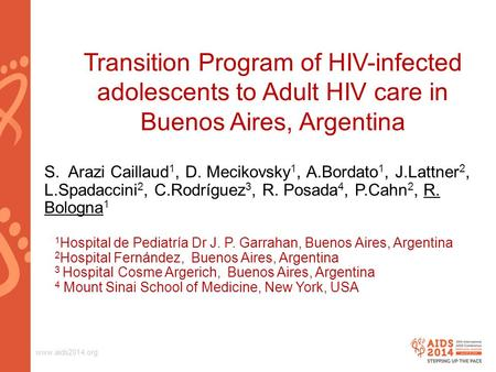 Www.aids2014.org Transition Program of HIV-infected adolescents to Adult HIV care in Buenos Aires, Argentina S. Arazi Caillaud 1, D. Mecikovsky 1, A.Bordato.