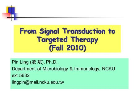 From Signal Transduction to Targeted Therapy (Fall 2010) Pin Ling ( 凌 斌 ), Ph.D. Department of Microbiology & Immunology, NCKU ext 5632