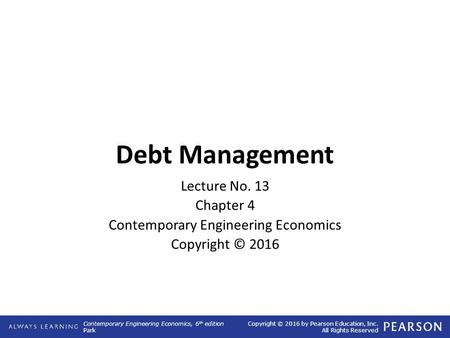 Contemporary Engineering Economics, 6 th edition Park Copyright © 2016 by Pearson Education, Inc. All Rights Reserved Debt Management Lecture No. 13 Chapter.