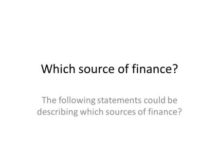 Which source of finance? The following statements could be describing which sources of finance?