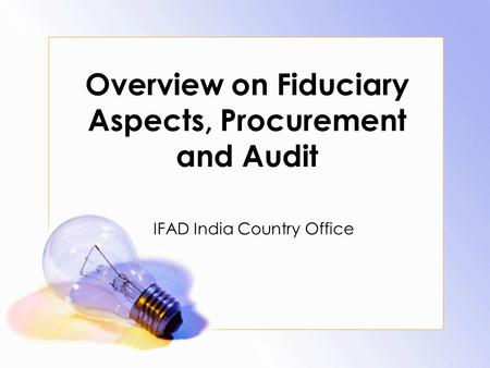 Overview on Fiduciary Aspects, Procurement and Audit IFAD India Country Office.