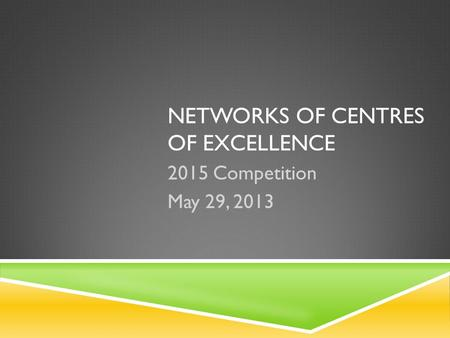 NETWORKS OF CENTRES OF EXCELLENCE 2015 Competition May 29, 2013.