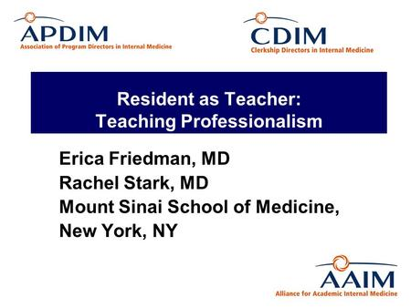 Resident as Teacher: Teaching Professionalism Erica Friedman, MD Rachel Stark, MD Mount Sinai School of Medicine, New York, NY.