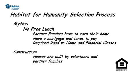 Habitat for Humanity Selection Process Myths: No Free Lunch Partner Families have to earn their home Have a mortgage and taxes to pay Required Road to.