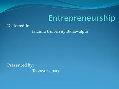 Delivered in: Islamia University Bahawalpur Presented By: Tasawar Javed.