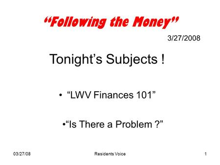"03/27/08Residents Voice1 ""Following the Money"" 3/27/2008 Tonight's Subjects ! ""LWV Finances 101"" ""Is There a Problem ?"""
