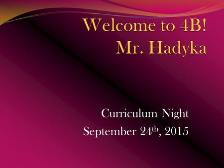 Curriculum Night September 24 th, 2015. Who is Mr. Hadyka 2009 Graduate of C.C.S.U. Elementary Education (History) Present – 2015 Masters program in Elementary.