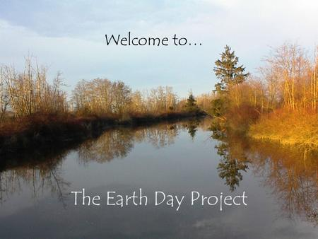 The Earth Day Project Welcome to…. Earth Day is April 22 nd …… … every year! This April 22 nd, we will be a part of it!