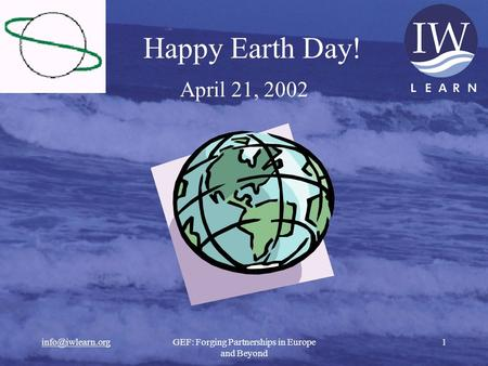 Forging Partnerships in Europe and Beyond 1 Happy Earth Day! April 21, 2002.